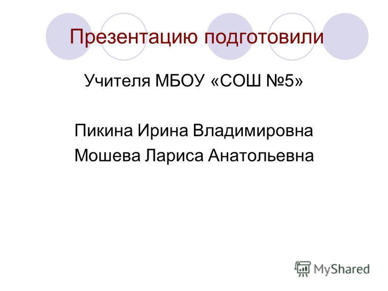 Презентацию подготовили Учителя МБОУ «СОШ 5» Пикина Ирина Владимировна Мошева Лариса Анатольевна