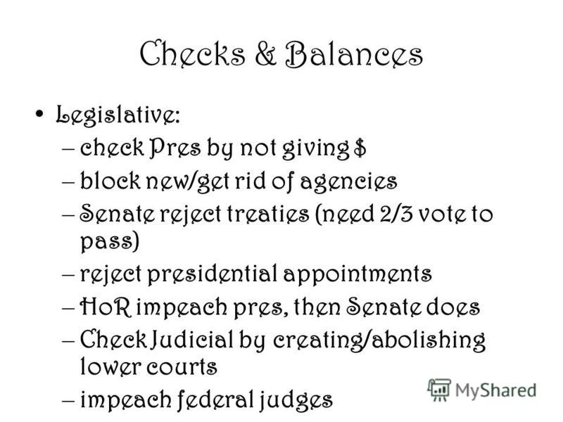 Checks & Balances Legislative: –check Pres by not giving $ –block new/get rid of agencies –Senate reject treaties (need 2/3 vote to pass) –reject presidential appointments –HoR impeach pres, then Senate does –Check Judicial by creating/abolishing low