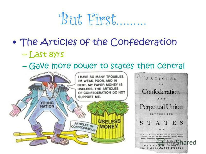 But First……… The Articles of the Confederation –Last 8yrs –Gave more power to states then central govt