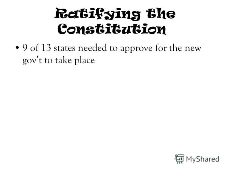 Ratifying the Constitution 9 of 13 states needed to approve for the new govt to take place