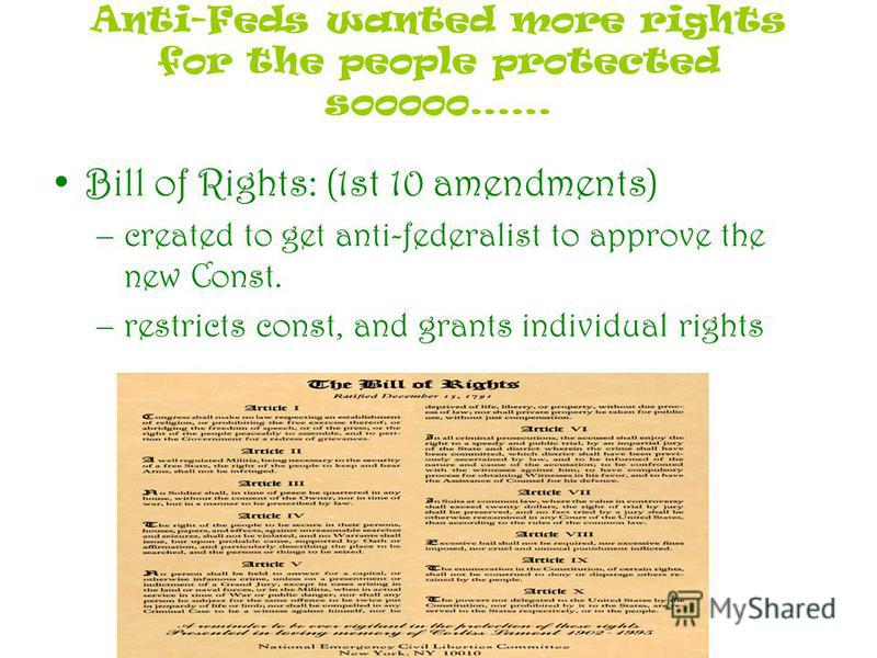 Anti-Feds wanted more rights for the people protected sooooo…… Bill of Rights: (1st 10 amendments) –created to get anti-federalist to approve the new Const. –restricts const, and grants individual rights