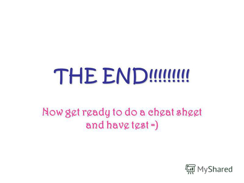 THE END!!!!!!!!! Now get ready to do a cheat sheet and have test =)