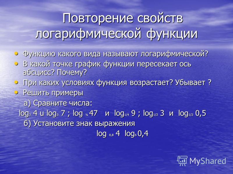 Повторение свойств логарифмической функции Повторение свойств логарифмической функции Функцию какого вида называют логарифмической? Функцию какого вида называют логарифмической? В какой точке график функции пересекает ось абсцисс? Почему? В какой точ