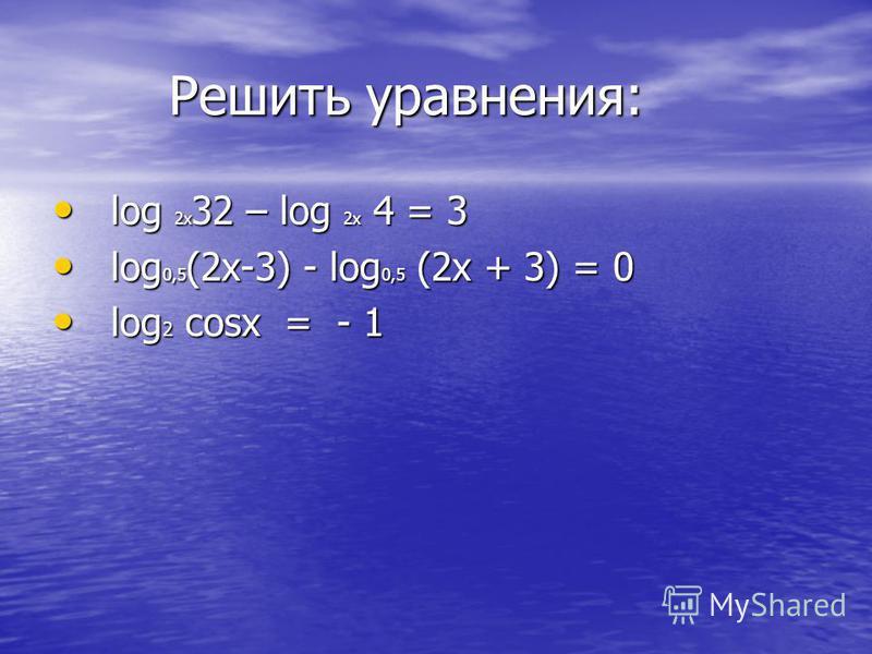 Решить уравнения: Решить уравнения: log 2x 32 – log 2x 4 = 3 log 2x 32 – log 2x 4 = 3 log 0,5 (2x-3) - log 0,5 (2x + 3) = 0 log 0,5 (2x-3) - log 0,5 (2x + 3) = 0 log 2 cosx = - 1 log 2 cosx = - 1