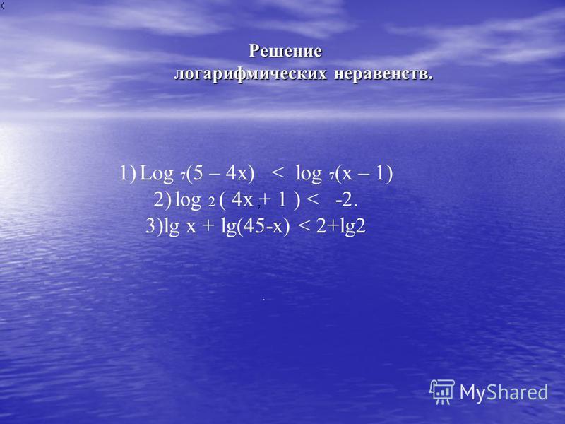 Решение логарифмических неравенств. Решение логарифмических неравенств. 1)Log 7 (5 – 4x) < log 7 (x – 1) 2)log 2 ( 4x + 1 ) < -2. 3)lg x + lg(45-x) < 2+lg2.