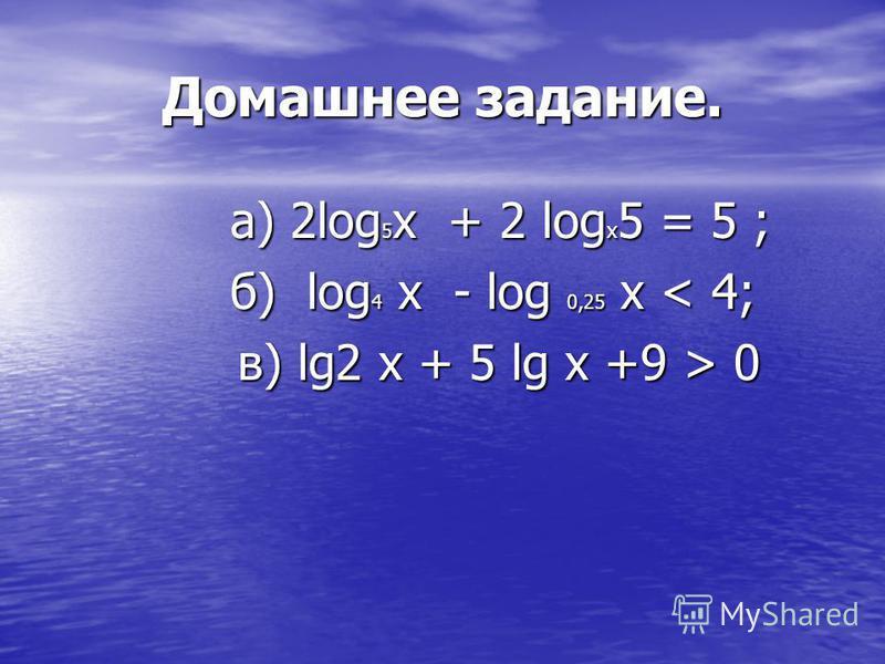 Домашнее задание. а) 2log 5 x + 2 log х 5 = 5 ; б) log 4 x - log 0,25 x < 4; в) lg2 x + 5 lg x +9 > 0 в) lg2 x + 5 lg x +9 > 0