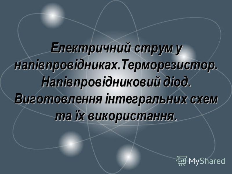 Електричний струм у напівпровідниках.Терморезистор. Напівпровідниковий діод. Виготовлення інтегральних схем та їх використання.