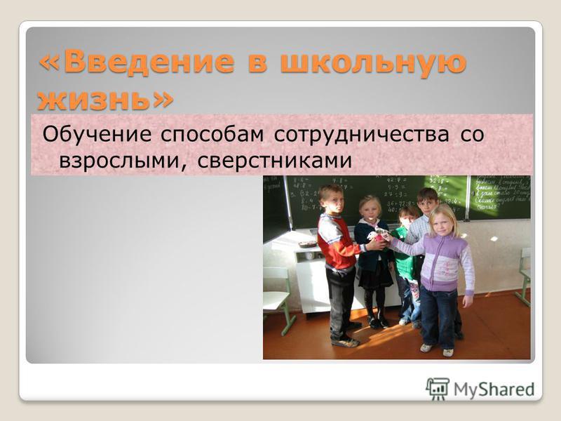 «Введение в школьную жизнь» Обучение способам сотрудничества со взрослыми, сверстниками