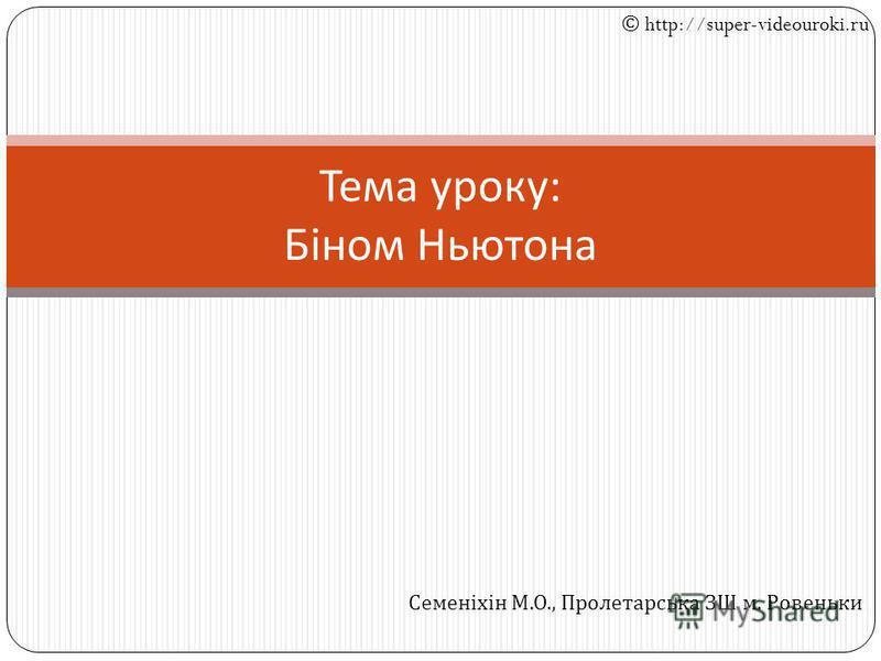 Тема уроку : Біном Ньютона © http://super-videouroki.ru Семеніхін М. О., Пролетарська ЗШ м. Ровеньки