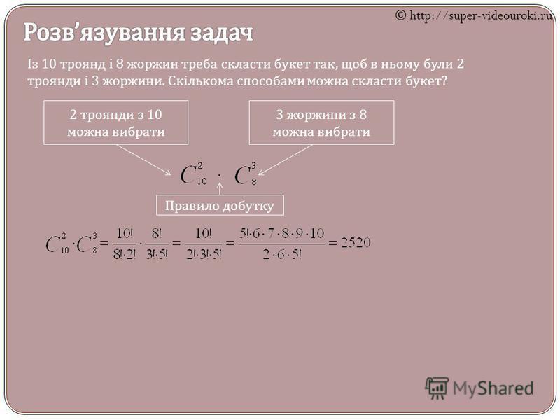 Із 10 троянд і 8 жоржин треба скласти букет так, щоб в ньому були 2 троянди і 3 жоржини. Скількома способами можна скласти букет ? 2 троянди з 10 можна вибрати 3 жоржини з 8 можна вибрати Правило добутку © http://super-videouroki.ru