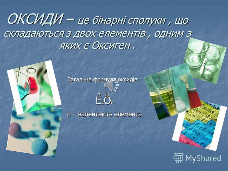 ОКСИДИ – це бінарні сполуки, що складаються з двох елементів, одним з яких є Оксиген. Загальна формула оксидів : E2OnE2OnE2OnE2On n – валентність елемента nII
