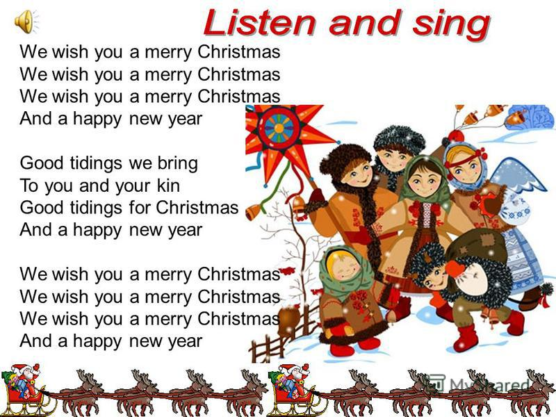 We wish you a merry Christmas And a happy new year Good tidings we bring To you and your kin Good tidings for Christmas And a happy new year We wish you a merry Christmas And a happy new year