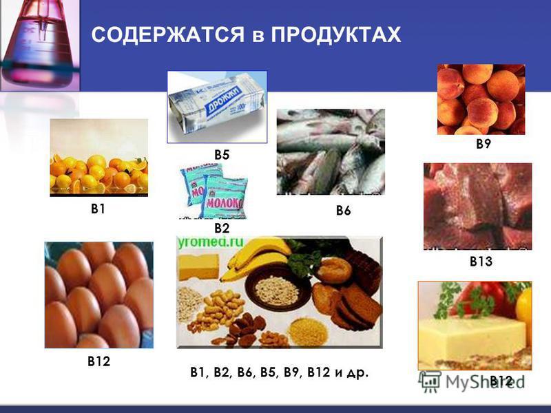 СОДЕРЖАТСЯ в ПРОДУКТАХ B1 B2 B13 B12 B9 B5B5 B6 В1, В2, В6, В5, В9, В12 и др.