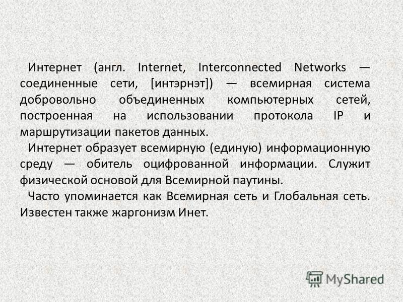 Интернет (англ. Internet, Interconnected Networks соединенные сети, [интэрнэт]) всемирная система добровольно объединенных компьютерных сетей, построенная на использовании протокола IP и маршрутизации пакетов данных. Интернет образует всемирную (един