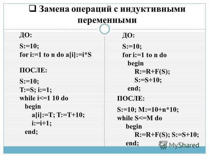 Замена операций с индуктивными переменными ДО: S:=10; for i:=1 to n do a[i]:=i*S ПОСЛЕ: S:=10; T:=S; i:=1; while i<=1 10 do begin a[i]:=T; T:=T+10; i:=i+1; end; ДО: S:=10; for i:=1 to n do begin R:=R+F(S); S:=S+10; end; ПОСЛЕ: S:=10; M:=10+n*10; whil