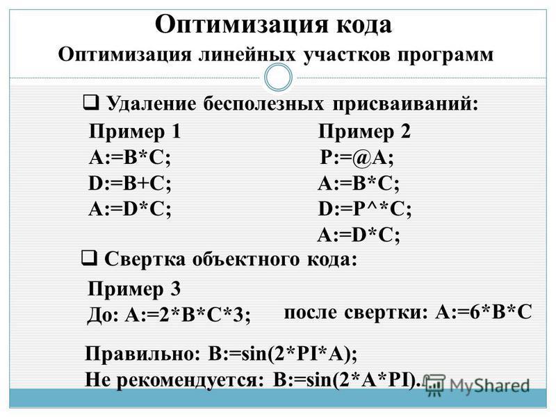 Оптимизация кода Оптимизация линейных участков программ Пример 1 A:=B*C; D:=B+C; A:=D*C; Удаление бесполезных присваиваний: Пример 2 P:=@A; A:=B*C; D:=P^*C; A:=D*C; Свертка объектного кода: Пример 3 До: A:=2*B*С*3; после свертки: А:=6*B*С Правильно: