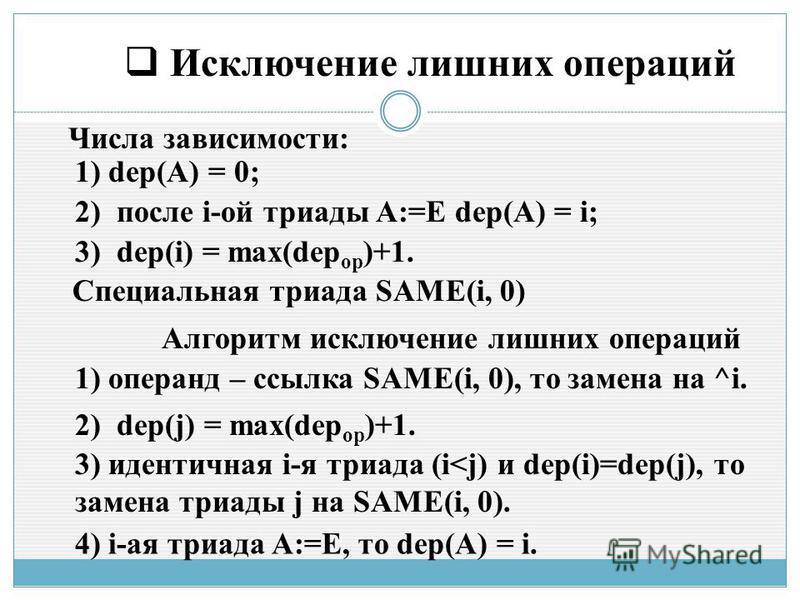 Исключение лишних операций Числа зависимости: 1) dep(A) = 0; 2) после i-ой триады A:=E dep(A) = i; 3) dep(i) = max(dep op )+1. Специальная триада SAME(i, 0) Алгоритм исключение лишних операций 1) операнд – ссылка SAME(i, 0), то замена на ^i. 2) dep(j
