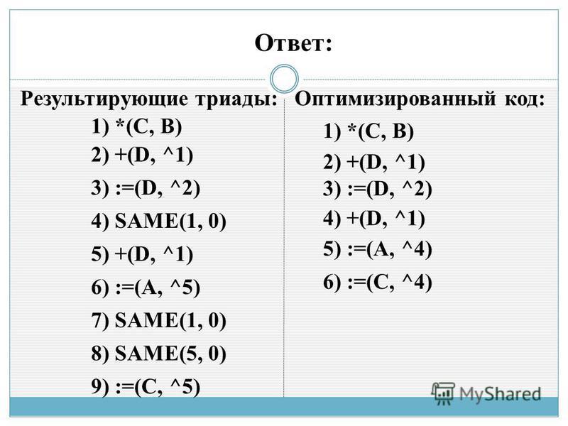 1) *(С, B) 2) +(D, ^1) 3) :=(D, ^2) 4) SAME(1, 0) 5) +(D, ^1) 6) :=(A, ^5) 7) SAME(1, 0) 8) SAME(5, 0) 9) :=(C, ^5) Ответ: 1) *(С, B) 2) +(D, ^1) 3) :=(D, ^2) 4) +(D, ^1) 5) :=(A, ^4) 6) :=(C, ^4) Результирующие триады: Оптимизированный код:
