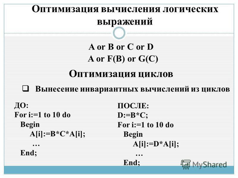 Оптимизация вычисления логических выражений A or B or C or D A or F(B) or G(C) Оптимизация циклов Вынесение инвариантных вычислений из циклов ДО: For i:=1 to 10 do Begin A[i]:=B*C*A[i]; … End; ПОСЛЕ: D:=B*C; For i:=1 to 10 do Begin A[i]:=D*A[i]; … En