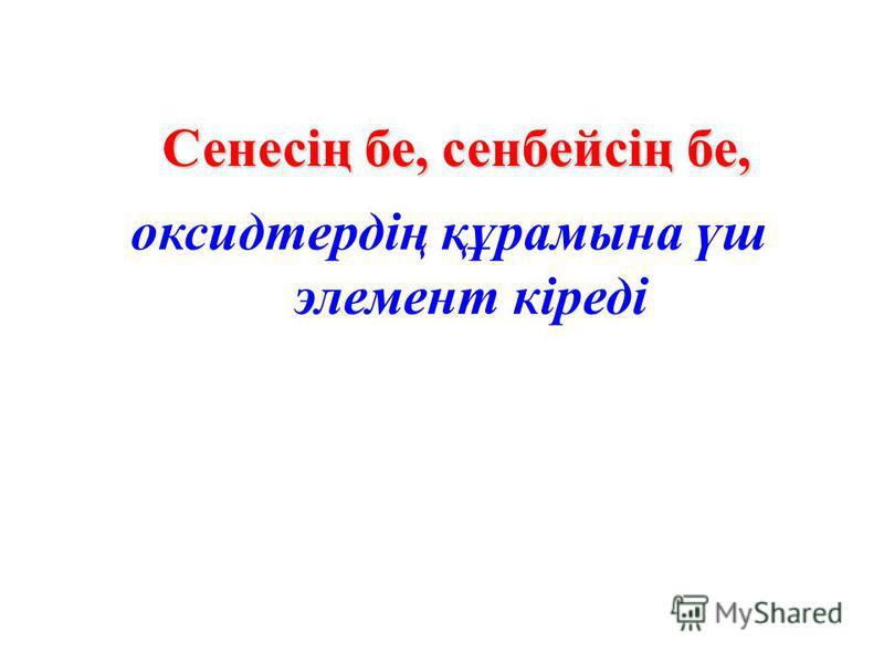 оксидтердің құрамына үш элемент кіреді Сенесің бе, сенбейсің бе,