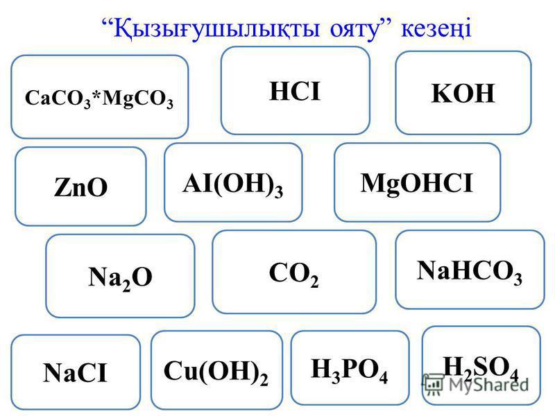 HCI KOH NaCI AI(OH) 3 ZnO H 3 PO 4 CaCO 3 *MgCO 3 CO 2 MgOHCI Cu(OH) 2 NaHCO 3 H 2 SO 4 Na 2 O Қызығушылықты ояту кезеңі