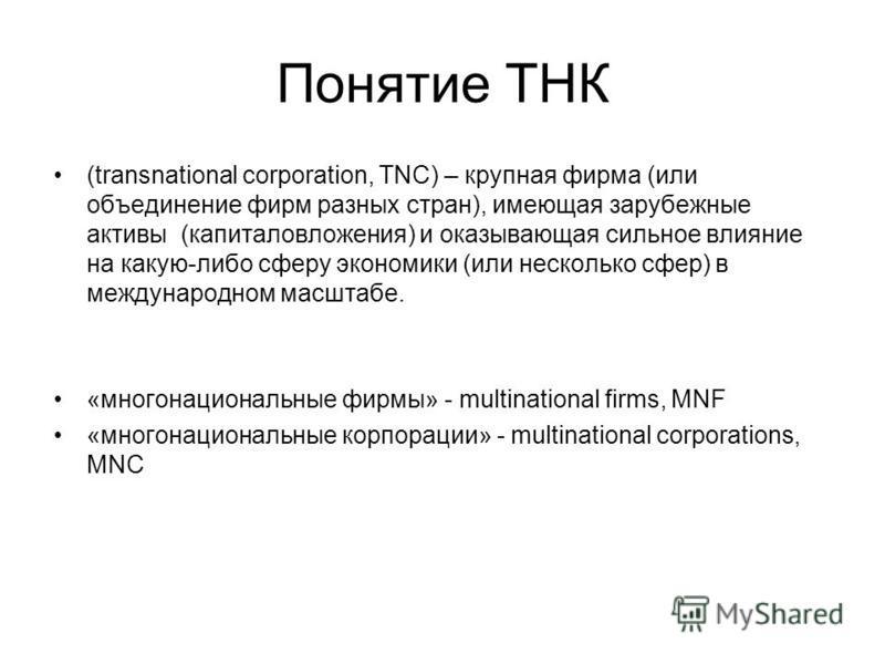 Понятие ТНК (transnational corporation, TNC) – крупная фирма (или объединение фирм разных стран), имеющая зарубежные активы (капиталовложения) и оказывающая сильное влияние на какую-либо сферу экономики (или несколько сфер) в международном масштабе.