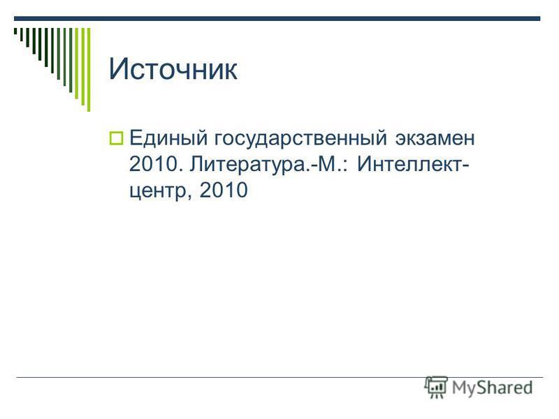 Источник Единый государственный экзамен 2010. Литература.-М.: Интеллект- центр, 2010