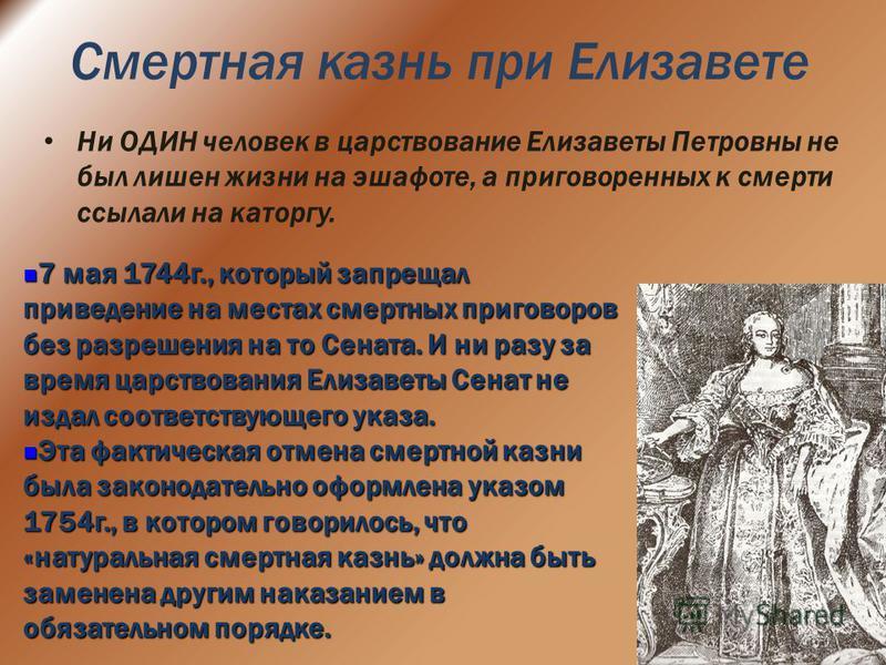 Смертная казнь при Елизавете Ни ОДИН человек в царствование Елизаветы Петровны не был лишен жизни на эшафоте, а приговоренных к смерти ссылали на каторгу. 7 мая 1744 г., который запрещал приведение на местах смертных приговоров без разрешения на то С