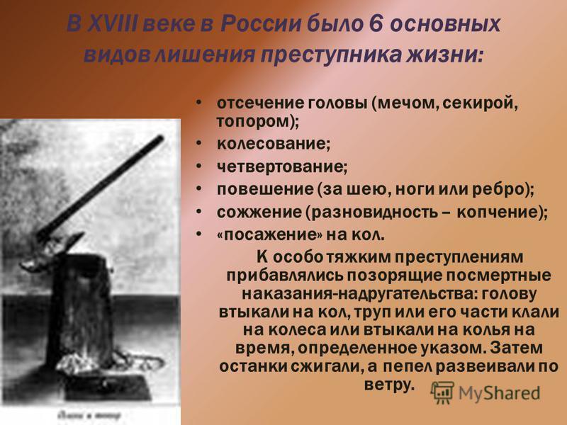 В XVIII веке в России было 6 основных видов лишения преступника жизни: отсечение головы (мечом, секирой, топором); колесование; четвертование; повешение (за шею, ноги или ребро); сожжение (разновидность – копчение); «посажение» на кол. К особо тяжким
