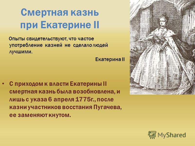 Смертная казнь при Екатерине II Опыты свидетельствуют, что частое употребление казней не сделало людей лучшими. Екатерина II С приходом к власти Екатерины II смертная казнь была возобновлена, и лишь с указа 6 апреля 1775 г., после казни участников во