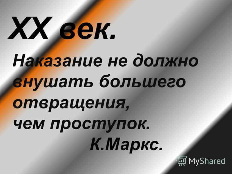 ХХ век. Наказание не должно внушать большего отвращения, чем проступок. К.Маркс.