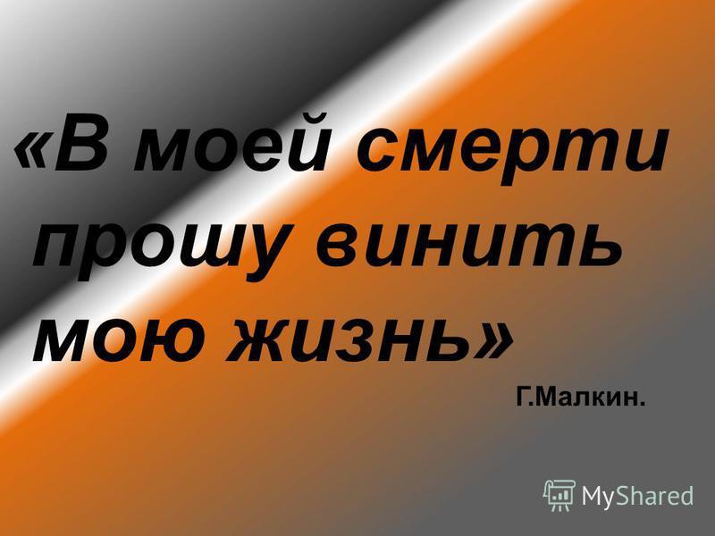 «В моей смерти прошу винить мою жизнь» Г.Малкин.