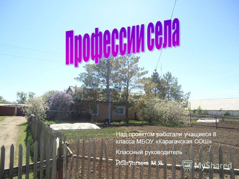 Над проектом работали учащиеся 8 класса МБОУ «Карагачская СОШ» Классный руководитель Ибатуллина М.Я.