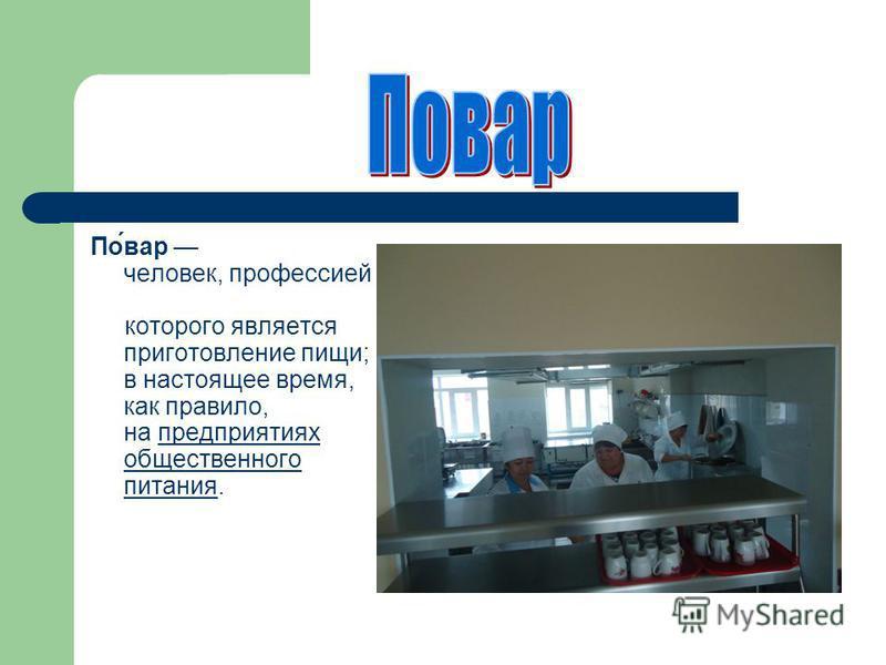 По́вар человек, профессией которого является приготовление пищи; в настоящее время, как правило, на предприятиях общественного питания.