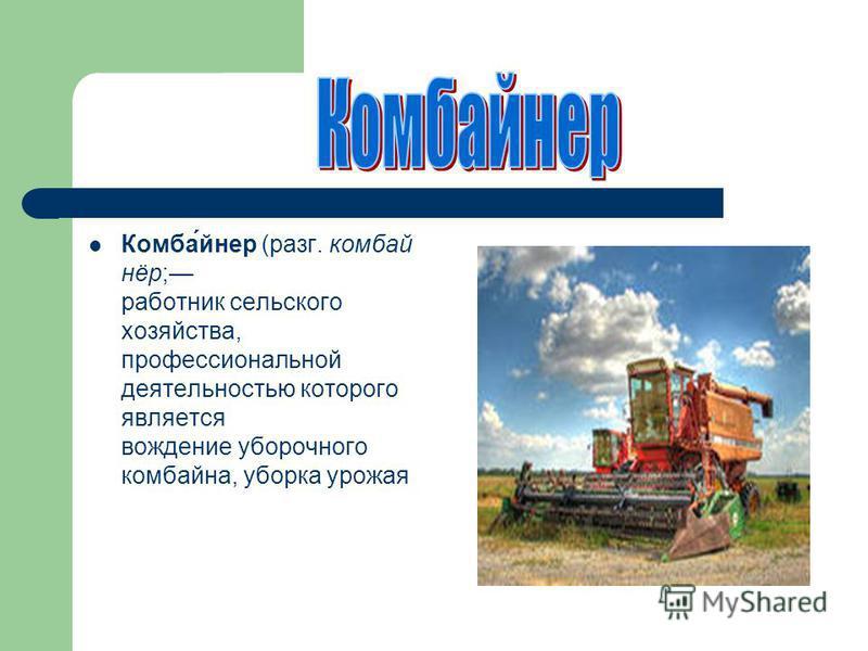 Комба́йнер (разг. комбайнёр; работник сельского хозяйства, профессиональной деятельностью которого является вождение уборочного комбайна, уборка урожая