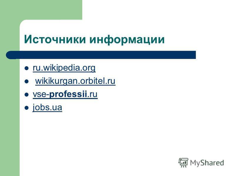 Источники информации ru.wikipedia.org wikikurgan.orbitel.ru vse-professii.ru vse-professii.ru jobs.ua