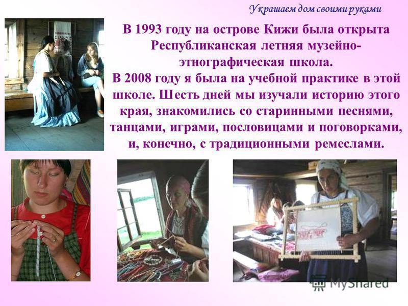 В 1993 году на острове Кижи была открыта Республиканская летняя музейно- этнографическая школа. В 2008 году я была на учебной практике в этой школе. Шесть дней мы изучали историю этого края, знакомились со старинными песнями, танцами, играми, послови