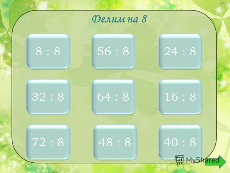 Делим на 8 1 1 8 : 8 3 3 24 : 8 7 7 56 : 8 4 4 32 : 8 8 8 64 : 8 2 2 16 : 8 9 9 72 : 8 6 6 48 : 8 5 5 40 : 8