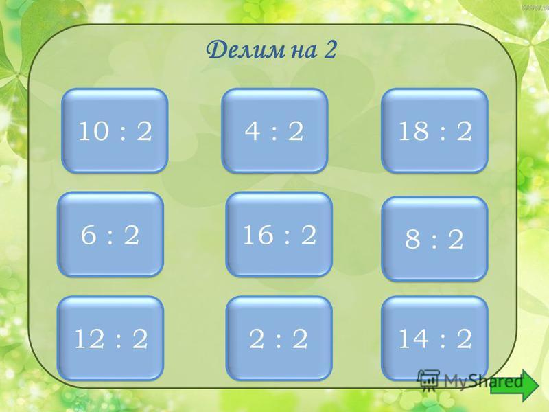 Делим на 2 5 5 10 : 2 2 2 4 : 2 9 9 18 : 2 6 6 12 : 2 3 3 6 : 2 8 8 16 : 2 4 4 8 : 2 1 1 2 : 2 7 7 14 : 2