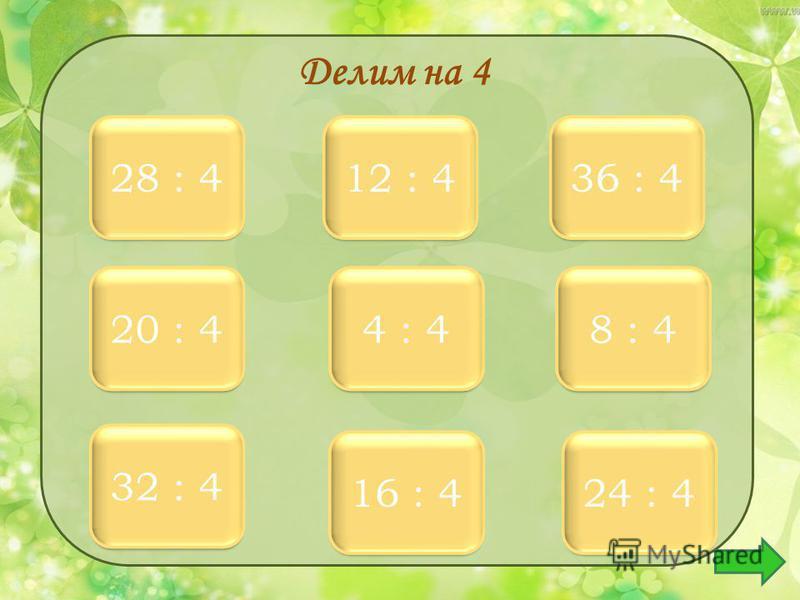 7 7 28 : 4 9 9 36 : 4 3 3 12 : 4 5 5 20 : 4 1 1 4 : 4 2 2 8 : 4 8 8 32 : 4 4 4 16 : 4 6 6 24 : 4 Делим на 4