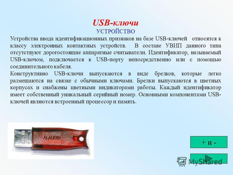 USB-ключи УСТРОЙСТВО Устройства ввода идентификационных признаков на базе USB-ключей относятся к классу электронных контактных устройств. В составе УВИП данного типа отсутствуют дорогостоящие аппаратные считыватели. Идентификатор, называемый USB-ключ