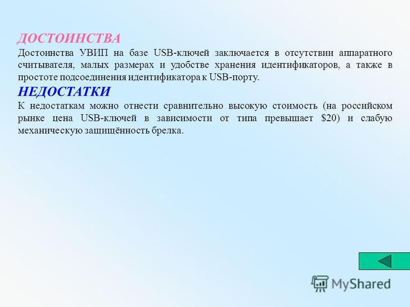 ДОСТОИНСТВА Достоинства УВИП на базе USB-ключей заключается в отсутствии аппаратного считывателя, малых размерах и удобстве хранения идентификаторов, а также в простоте подсоединения идентификатора к USB-порту. НЕДОСТАТКИ К недостаткам можно отнести