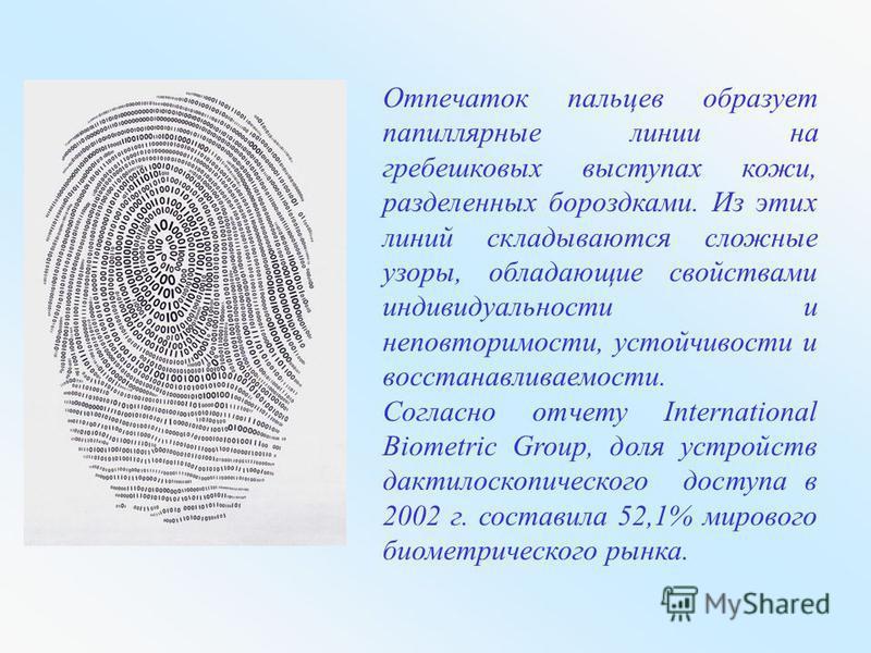 Отпечаток пальцев образует папиллярные линии на гребешковых выступах кожи, разделенных бороздками. Из этих линий складываются сложные узоры, обладающие свойствами индивидуальности и неповторимости, устойчивости и восстанавливаемости. Согласно отчету