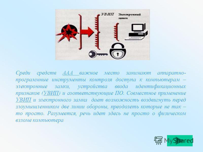 Среди средств ААА важное место занимают аппаратно- программные инструменты контроля доступа к компьютерам – электронные замки, устройства ввода идентификационных признаков (УВИП) и соответствующие ПО. Совместное применение УВИП и электронного замка д