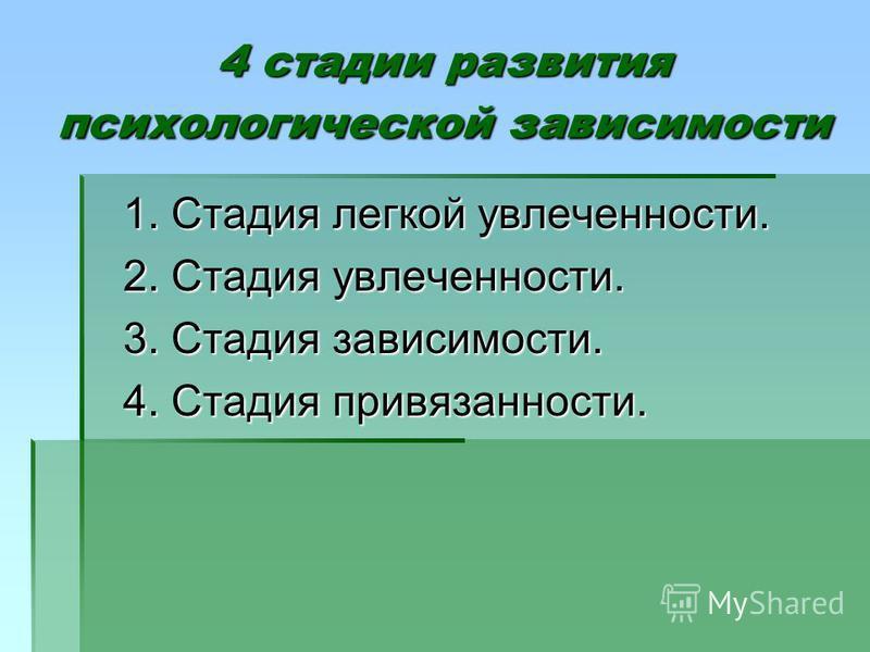 4 стадии развития психологической зависимости 1. Стадия легкой увлеченности. 2. Стадия увлеченности. 3. Стадия зависимости. 4. Стадия привязанности.