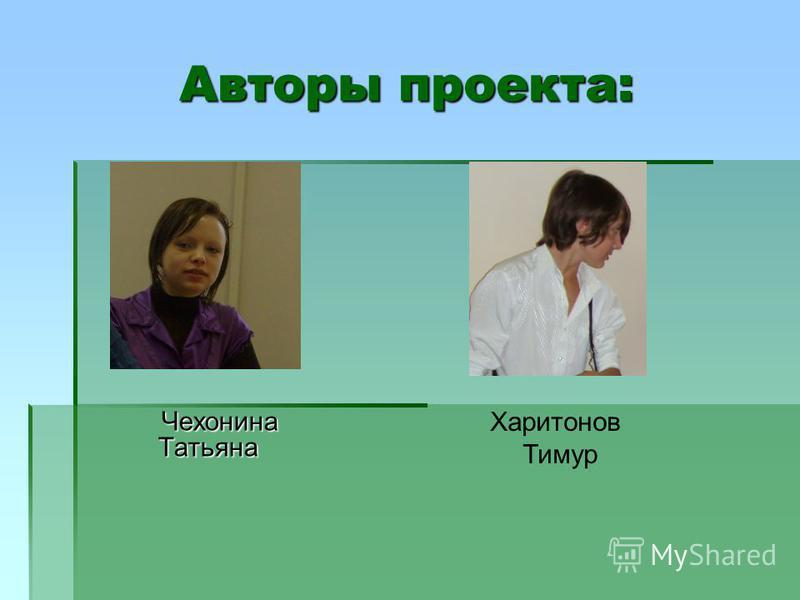 Авторы проекта: Чехонина Татьяна Харитонов Тимур