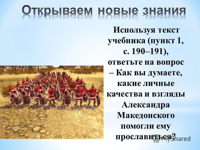 Используя текст учебника (пункт 1, с. 190–191), ответьте на вопрос – Как вы думаете, какие личные качества и взгляды Александра Македонского помогли ему прославиться?