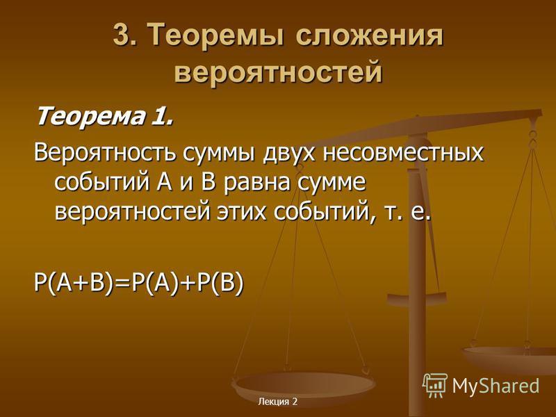 3. Теоремы сложения вероятностей Теорема 1. Вероятность суммы двух несовместных событий А и В равна сумме вероятностей этих событий, т. е. Р(А+В)=Р(А)+Р(В)