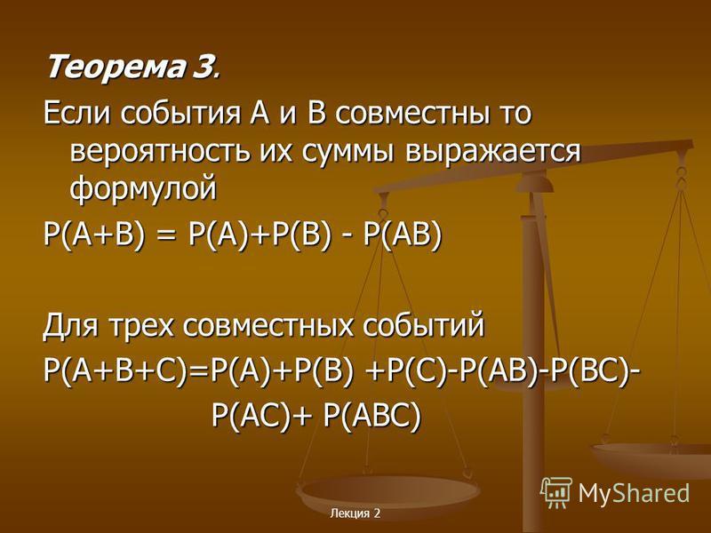 Лекция 2 Теорема 3. Если события А и В совместны то вероятность их суммы выражается формулой Р(A+B) = Р(A)+Р(В) - Р(AВ) Для трех совместных событий Р(A+В+С)=Р(A)+Р(B) +Р(С)-Р(AВ)-Р(ВС)- Р(AС)+ Р(AВС) Р(AС)+ Р(AВС)