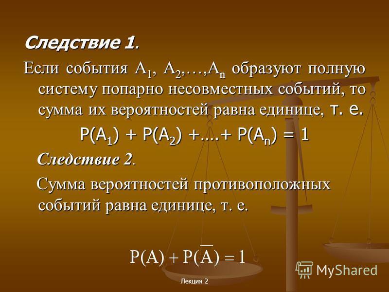 Лекция 2 Следствие 1. Если события А 1, А 2,…,А n образуют полную систему попарно несовместных событий, то сумма их вероятностей равна единице, т. е. P(A 1 ) + P(A 2 ) +….+ P(A n ) = 1 Следствие 2. Следствие 2. Сумма вероятностей противоположных собы